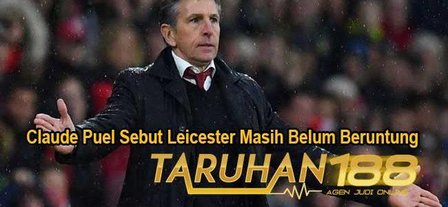 Claude Puel Sebut Leicester Masih Belum Beruntung